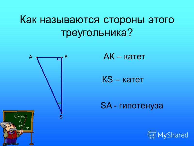 Как называются стороны этого треугольника? АК – катет КS – катет SA - гипотенуза