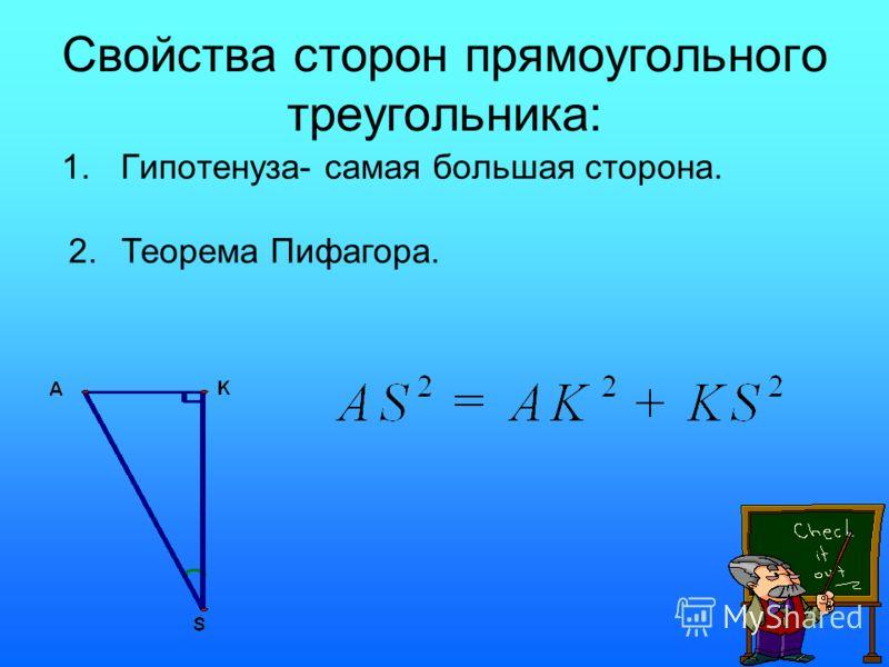 Свойства сторон прямоугольного треугольника: 1.Гипотенуза- самая большая сторона. 2. Теорема Пифагора.