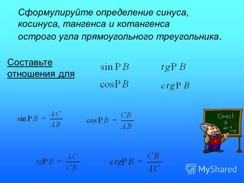 Сформулируйте определение синуса, косинуса, тангенса и котангенса острого угла прямоугольного треугольника. Составьте отношения для