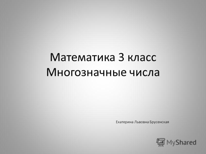 Математика 3 класс Многозначные числа Екатерина Львовна Брусенская
