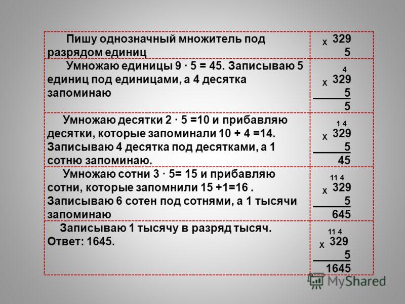 Пишу однозначный множитель под разрядом единиц Х 329 5 Умножаю единицы 9 5 = 45. Записываю 5 единиц под единицами, а 4 десятка запоминаю 4 Х 329 5 Умножаю десятки 2 5 =10 и прибавляю десятки, которые запоминали 10 + 4 =14. Записываю 4 десятка под дес
