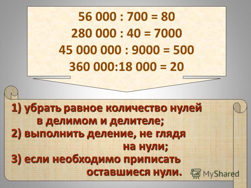 1) убрать равное количество нулей в делимом и делителе; в делимом и делителе; 2) выполнить деление, не глядя на нули; на нули; 3) если необходимо приписать оставшиеся нули. 56 000 : 700 = 80 280 000 : 40 = 7000 45 000 000 : 9000 = 500 360 000:18 000