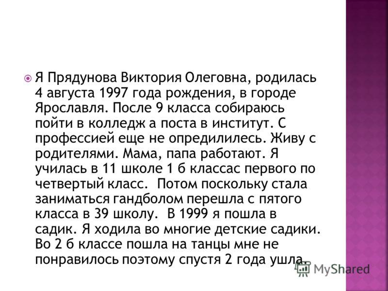 Я Прядунова Виктория Олеговна, родилась 4 августа 1997 года рождения, в городе Ярославля. После 9 класса собираюсь пойти в колледж а поста в институт. С профессией еще не опредилилесь. Живу с родителями. Мама, папа работают. Я училась в 11 школе 1 б
