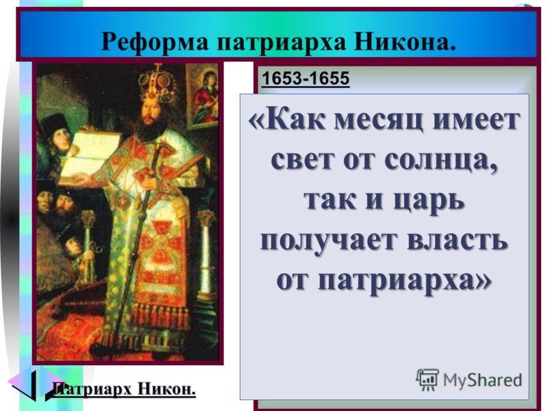 Меню 1653-1655 Получив власть над верую- щими Никон выступил с идеей первенства церков- ной власти. Царь перестал посещать богослужение. Обиженный патриарх отка- зал царю в благословении и заявив о сложении пат- риарших полномочий уда- лился в Новоие