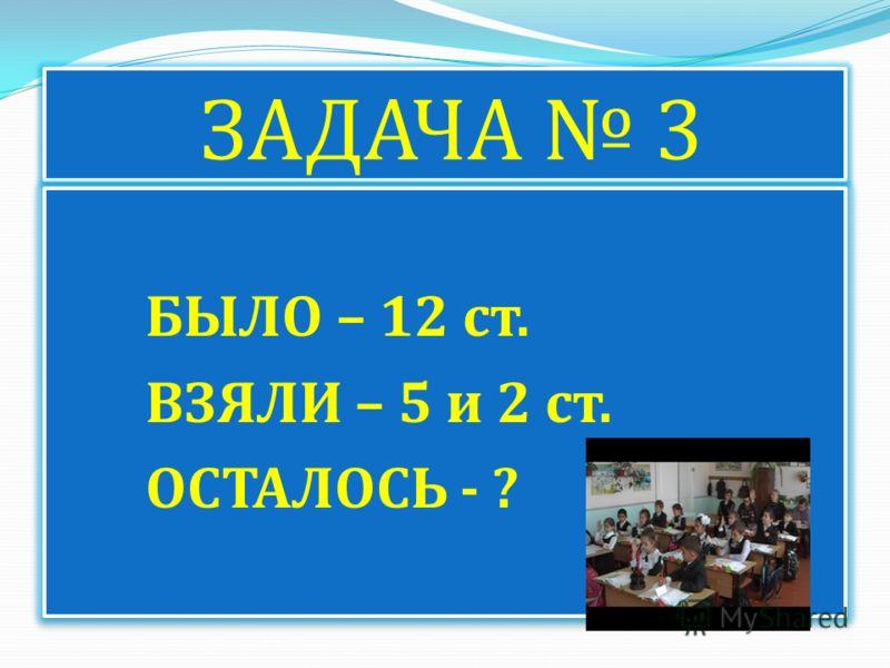 ЗАДАЧА 3 БЫЛО – 12 ст. ВЗЯЛИ – 5 и 2 ст. ОСТАЛОСЬ - ? БЫЛО – 12 ст. ВЗЯЛИ – 5 и 2 ст. ОСТАЛОСЬ - ?