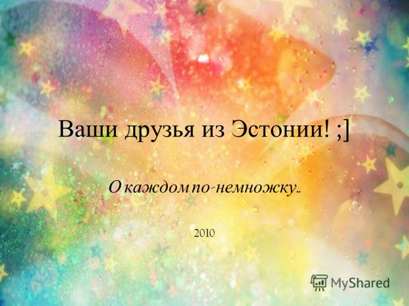 Ваши друзья из Эстонии ! ;] О каждом понемножку.. 2010