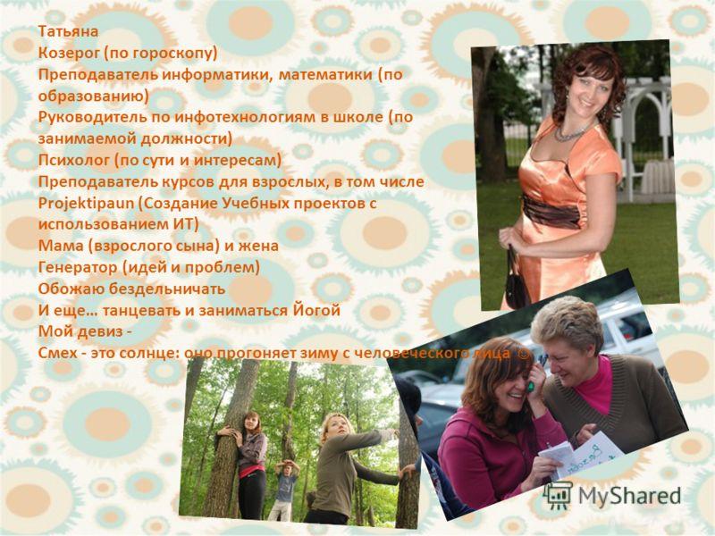 Татьяна Козерог (по гороскопу) Преподаватель информатики, математики (по образованию) Руководитель по инфо технологиям в школе (по занимаемой должности) Психолог (по сути и интересам) Преподаватель курсов для взрослых, в том числе Projektipaun (Созда