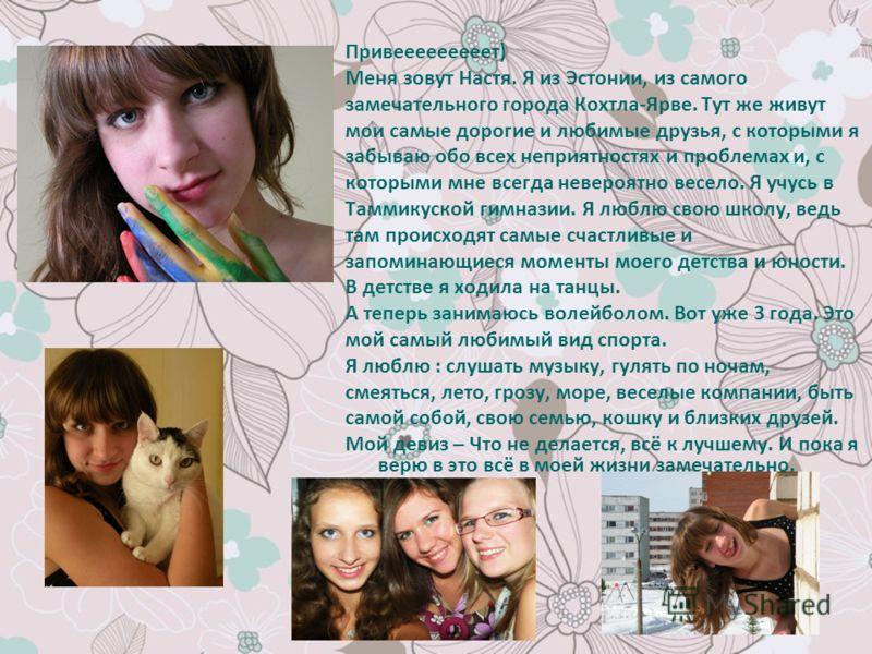 Привееееееееет) Меня зовут Настя. Я из Эстонии, из самого замечательного города Кохтла-Ярве. Тут же живут мои самые дорогие и любимые друзья, с которыми я забываю обо всех неприятностях и проблемах и, с которыми мне всегда невероятно весело. Я учусь