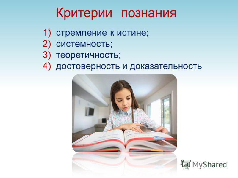 Критерии познания 1)стремление к истине; 2)системность; 3)теоретичность; 4)достоверность и доказательность