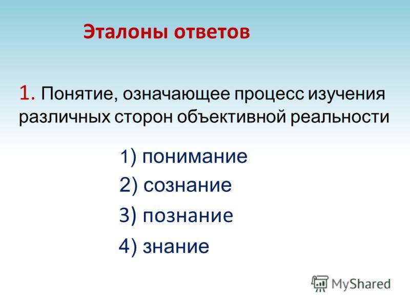 1. Понятие, означающее процесс изучения различных сторон объективной реальности 3) познание Эталоны ответов 1 ) понимание 2) сознание 4) знание
