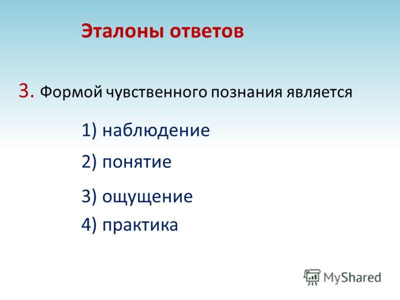 3. Формой чувственного познания является 4) практика Эталоны ответов 1) наблюдение 2) понятие 3) ощущение
