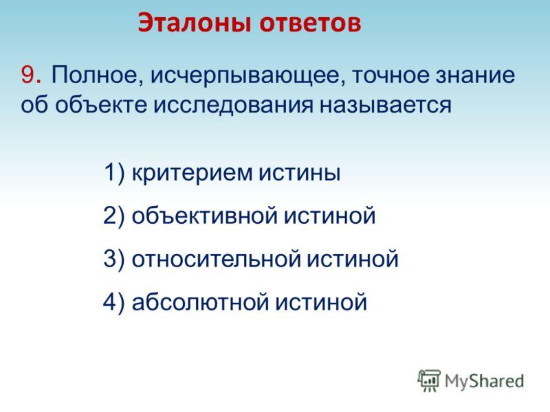 9. Полное, исчерпывающее, точное знание об объекте исследования называется 3) относительной истиной Эталоны ответов 4) абсолютной истиной 2) объективной истиной 1) критерием истины