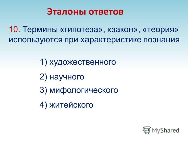 10. Термины «гипотеза», «закон», «теория» используются при характеристике познания 3) мифологического Эталоны ответов 4) житейского 2) научного 1) художественного