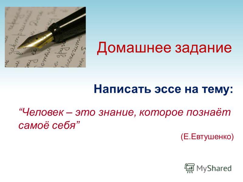 Домашнее задание Написать эссе на тему: Человек – это знание, которое познаёт самоё себя (Е.Евтушенко)