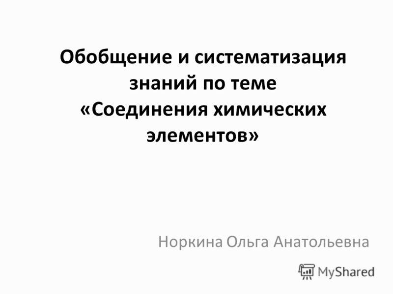 Обобщение и систематизация знаний по теме «Соединения химических элементов» Норкина Ольга Анатольевна