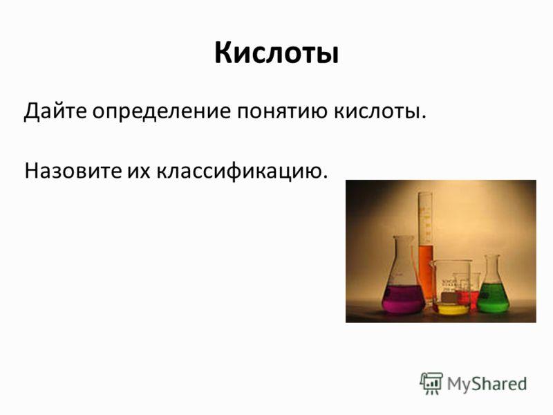 Кислоты Дайте определение понятию кислоты. Назовите их классификацию.