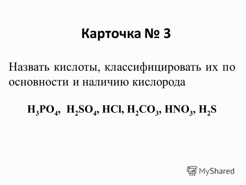 H 3 PO 4, H 2 SO 4, HCl, H 2 CO 3, HNO 3, H 2 S Назвать кислоты, классифицировать их по основности и наличию кислорода Карточка 3
