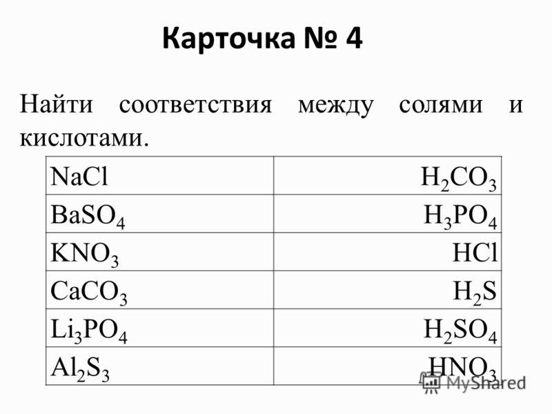 NaClH 2 CO 3 BaSO 4 H 3 PO 4 KNO 3 HCl CaCO 3 H2SH2S Li 3 PO 4 H 2 SO 4 Al 2 S 3 HNO 3 Найти соответствия между солями и кислотами. Карточка 4