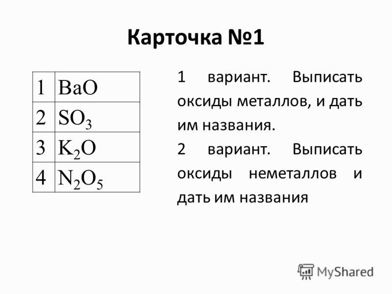 Карточка 1 1 вариант. Выписать оксиды металлов, и дать им названия. 2 вариант. Выписать оксиды неметаллов и дать им названия 1BaO 2SO 3 3K2OK2O 4N2O5N2O5