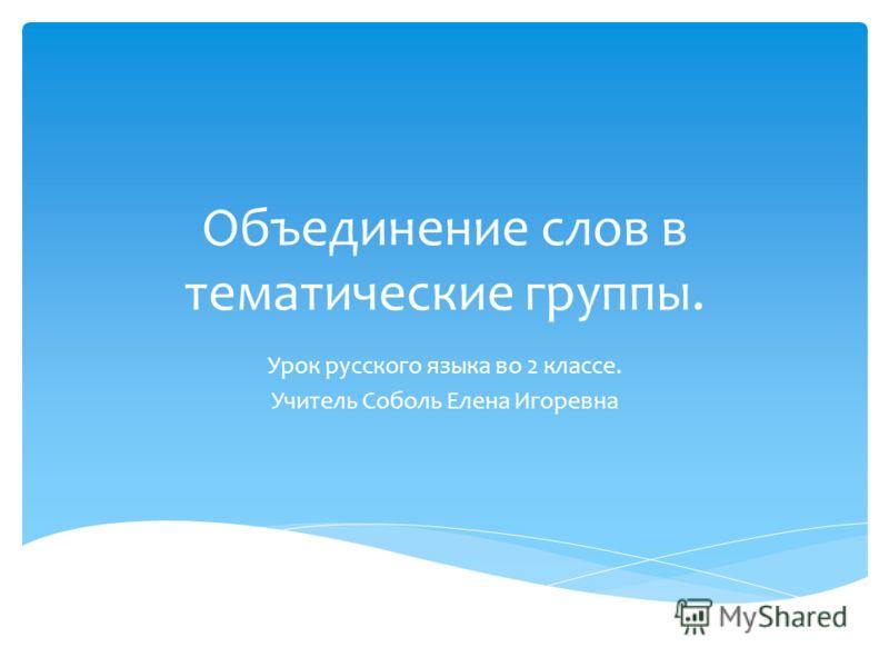Объединение слов в тематические группы. Урок русского языка во 2 классе. Учитель Соболь Елена Игоревна