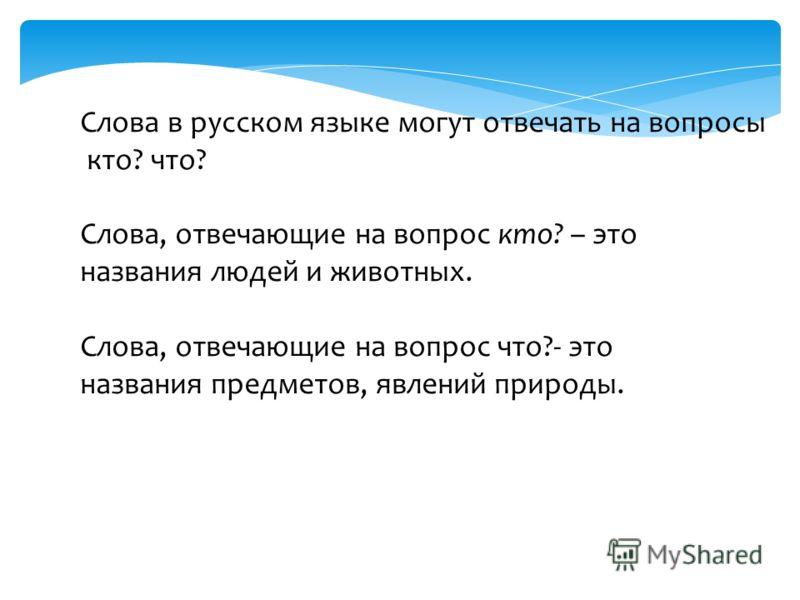 Слова в русском языке могут отвечать на вопросы кто? что? Слова, отвечающие на вопрос кто? – это названия людей и животных. Слова, отвечающие на вопрос что?- это названия предметов, явлений природы.