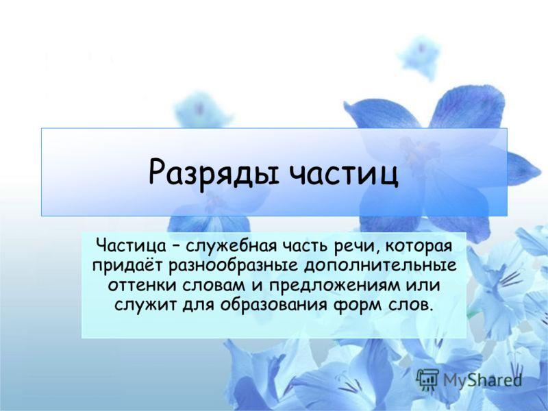 Разряды частиц Частица – служебная часть речи, которая придаёт разнообразные дополнительные оттенки словам и предложениям или служит для образования форм слов.