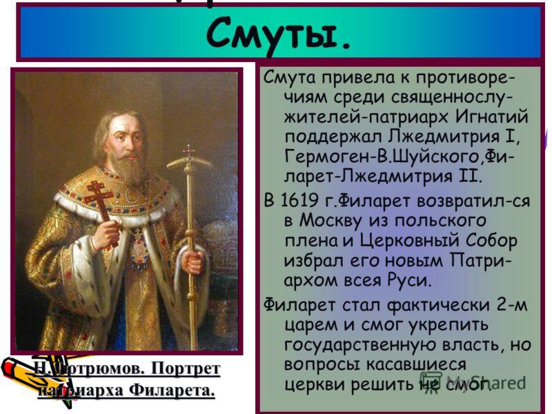 Смута привела к противоре- чиям среди священнослу- жителей-патриарх Игнатий поддержал Лжедмитрия I, Гермоген-В.Шуйского,Фи- ларет-Лжедмитрия II. В 1619 г.Филарет возвратил-ся в Москву из польского плена и Церковный Собор избрал его новым Патри- архом