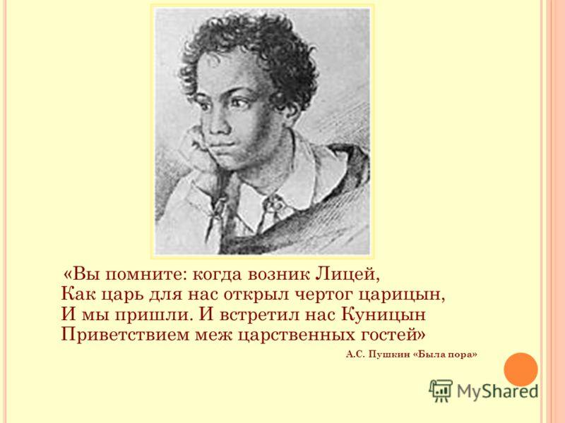 «Вы помните: когда возник Лицей, Как царь для нас открыл чертог царицын, И мы пришли. И встретил нас Куницын Приветствием меж царственных гостей» А.С. Пушкин «Была пора»