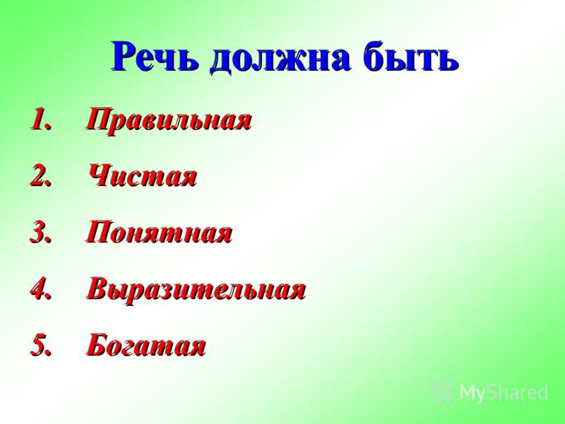 Речь должна быть 1.Правильная 2.Чистая 3.Понятная 4.Выразительная 5.Богатая Речь должна быть 1.Правильная 2.Чистая 3.Понятная 4.Выразительная 5.Богатая