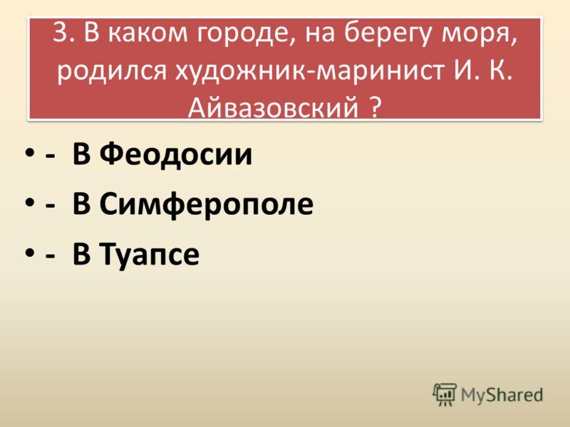 3. В каком городе, на берегу моря, родился художник-маринист И. К. Айвазовский ? - В Феодосии - В Симферополе - В Туапсе