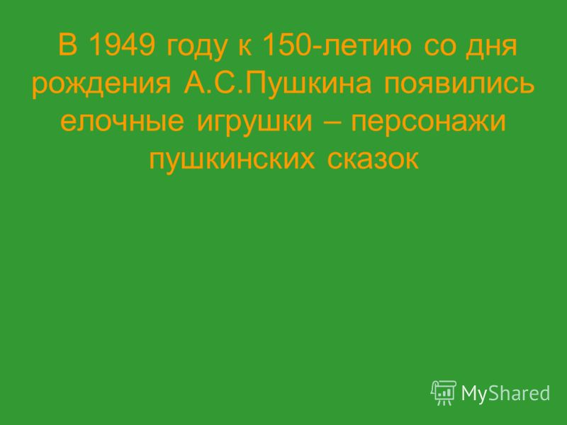 В 1949 году к 150-летию со дня рождения А.С.Пушкина появились елочные игрушки – персонажи пушкинских сказок