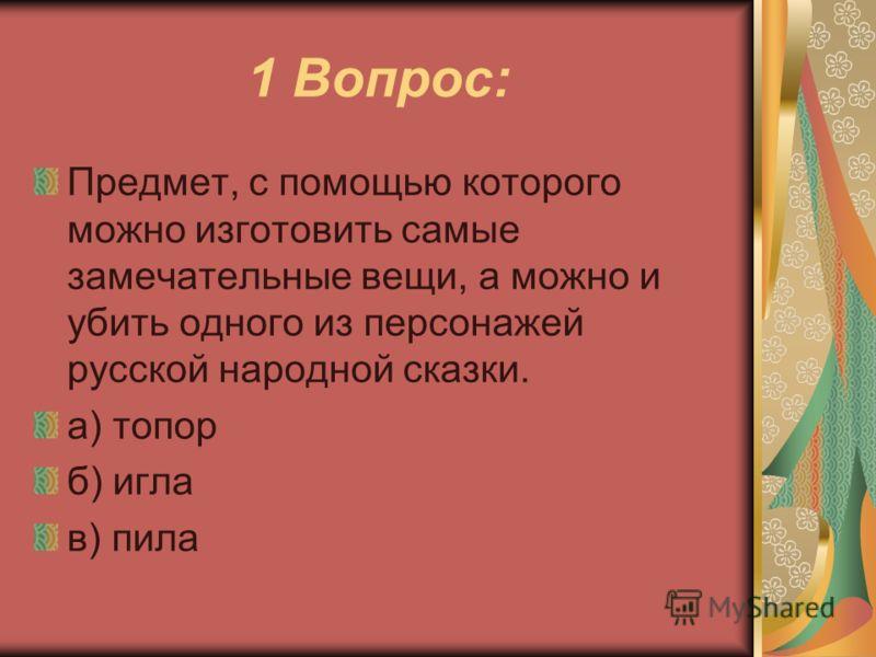 1 Вопрос: Предмет, с помощью которого можно изготовить самые замечательные вещи, а можно и убить одного из персонажей русской народной сказки. а) топор б) игла в) пила