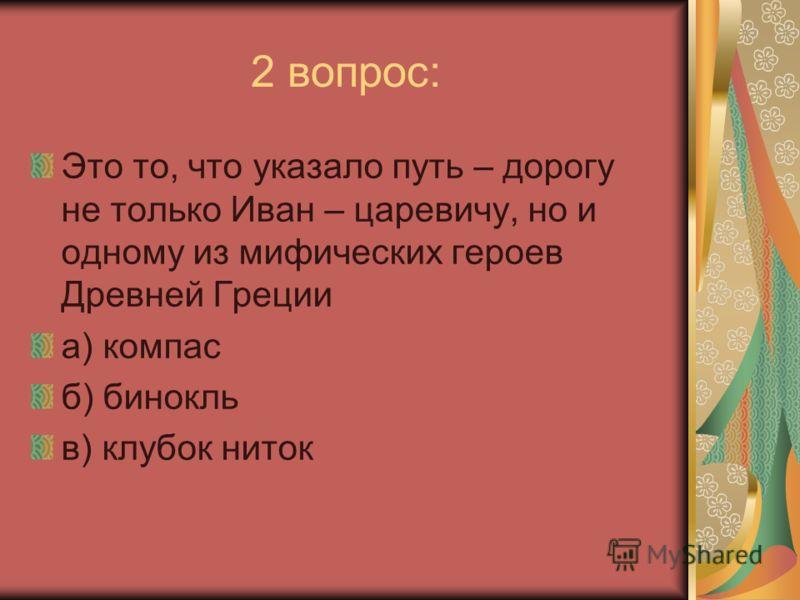 2 вопрос: Это то, что указало путь – дорогу не только Иван – царевичу, но и одному из мифических героев Древней Греции а) компас б) бинокль в) клубок ниток