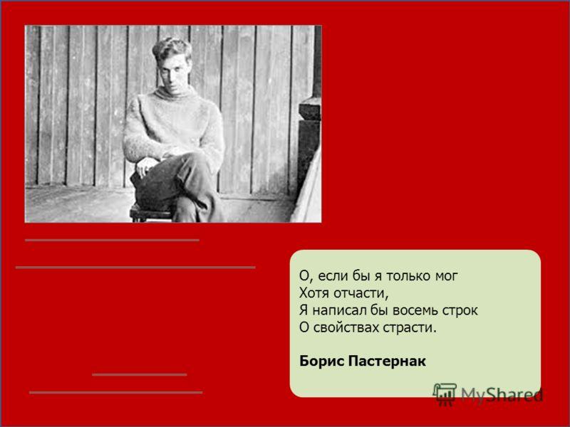 О, если бы я только мог Хотя отчасти, Я написал бы восемь строк О свойствах страсти. Борис Пастернак