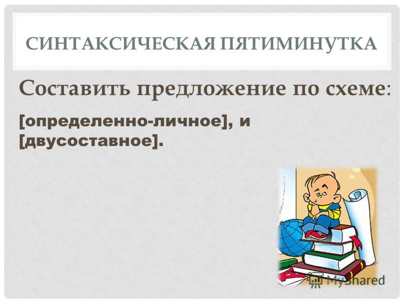 СИНТАКСИЧЕСКАЯ ПЯТИМИНУТКА Составить предложение по схеме : [определенно-личное], и [двусоставное].