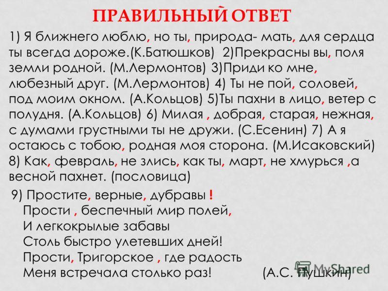 ПРАВИЛЬНЫЙ ОТВЕТ 1) Я ближнего люблю, но ты, природа- мать, для сердца ты всегда дороже.(К.Батюшков) 2)Прекрасны вы, поля земли родной. (М.Лермонтов) 3)Приди ко мне, любезный друг. (М.Лермонтов) 4) Ты не пой, соловей, под моим окном. (А.Кольцов) 5)Ты