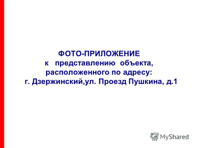 ФОТО-ПРИЛОЖЕНИЕ к представлению объекта, расположенного по адресу: г. Дзержинский,ул. Проезд Пушкина, д.1