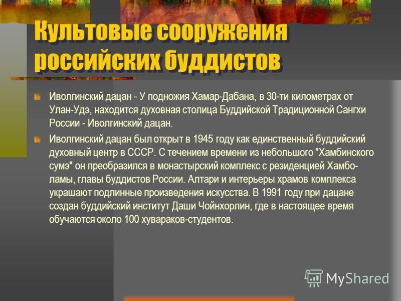 Культовые сооружения российских буддистов Иволгинский дацан - У подножия Хамар-Дабана, в 30-ти километрах от Улан-Удэ, находится духовная столица Буддийской Традиционной Сангхи России - Иволгинский дацан. Иволгинский дацан был открыт в 1945 году как