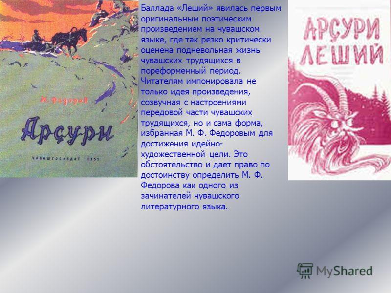 Баллада «Леший» явилась первым оригинальным поэтическим произведением на чувашском языке, где так резко критически оценена подневольная жизнь чувашских трудящихся в пореформенный период. Читателям импонировала не только идея произведения, созвучная с