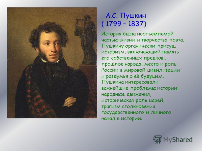 А.С. Пушкин ( 1799 – 1837) История была неотъемлемой частью жизни и творчества поэта. Пушкину органически присущ историзм, включающий память его собственных предков., прошлое народа, место и роль России в мировой цивилизации и раздумья о её будущем.