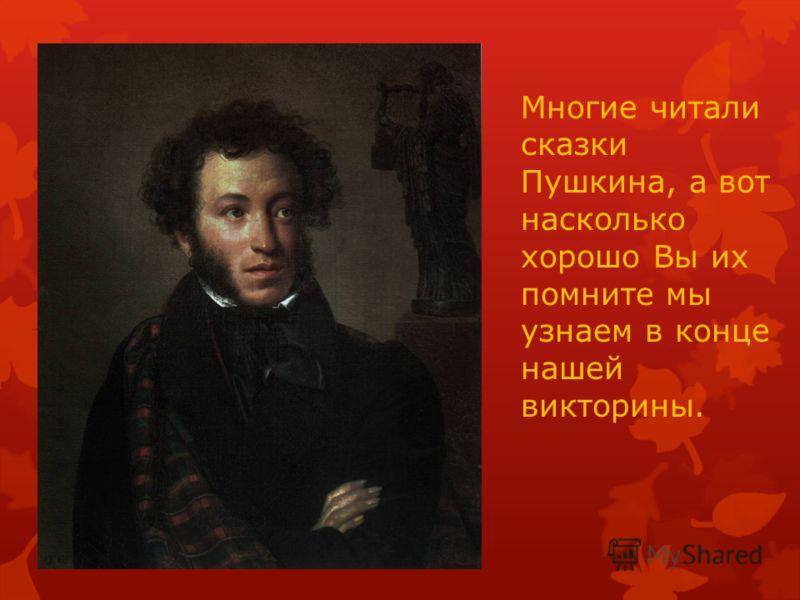 Многие читали сказки Пушкина, а вот насколько хорошо Вы их помните мы узнаем в конце нашей викторины.