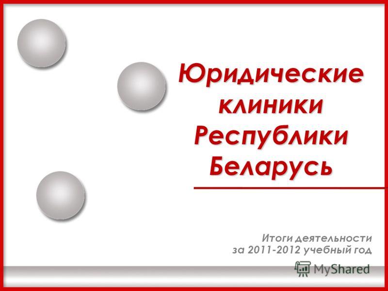 Юридические клиники Республики Беларусь Итоги деятельности за 2011-2012 учебный год