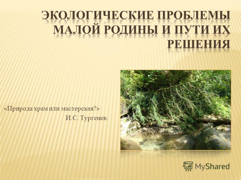 «Природа храм или мастерская?» И.С. Тургенев.