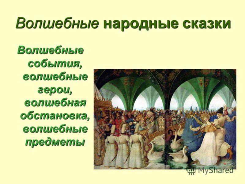 Волшебные народные сказки Волшебные события, волшебные герои, волшебная обстановка, волшебные предметы
