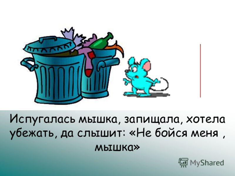 Испугалась мышка, запищала, хотела убежать, да слышит: «Не бойся меня, мышка»