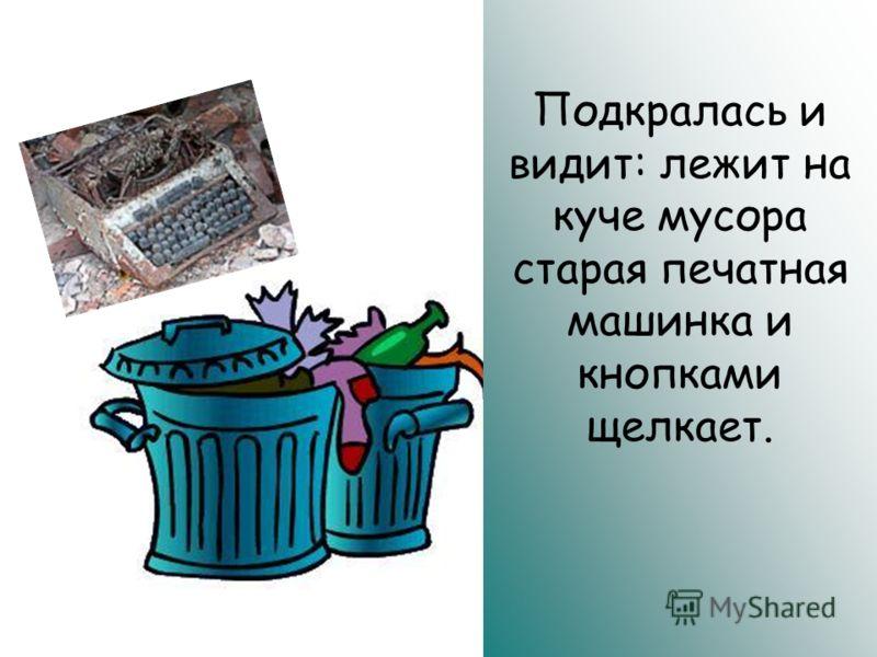 Подкралась и видит: лежит на куче мусора старая печатная машинка и кнопками щелкает.