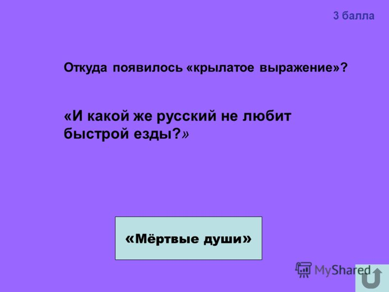 3 балла « Мёртвые души » Откуда появилось «крылатое выражение»? «И какой же русский не любит быстрой езды?»