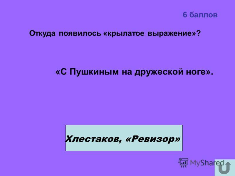 6 баллов Хлестаков, «Ревизор» Откуда появилось «крылатое выражение»? «С Пушкиным на дружеской ноге».