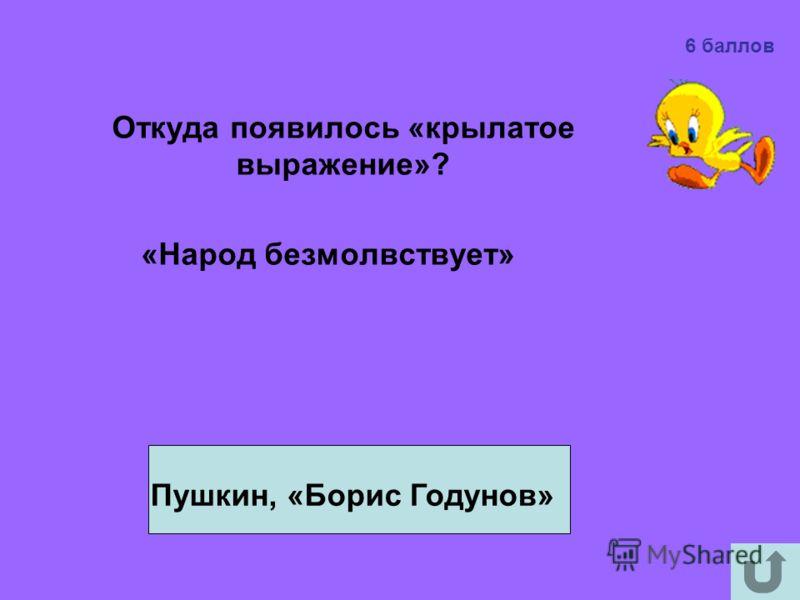Откуда появилось «крылатое выражение»? «Народ безмолвствует» Пушкин, «Борис Годунов» 6 баллов