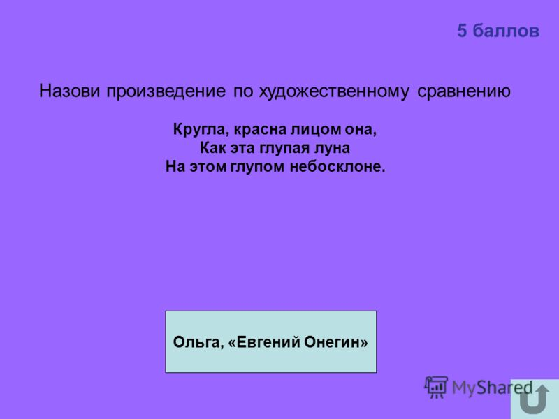 5 баллов Ольга, «Евгений Онегин» Назови произведение по художественному сравнению Кругла, красна лицом она, Как эта глупая луна На этом глупом небосклоне.